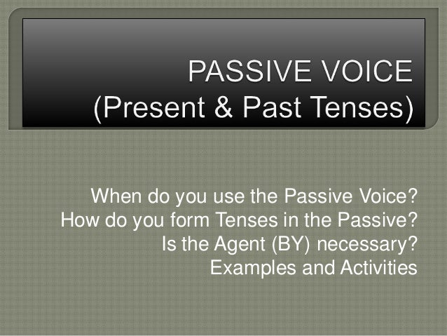 When do you use the Passive Voice? How do you form Tenses in the Passive? Is the Agent (BY) necessary? Examples and Activi...