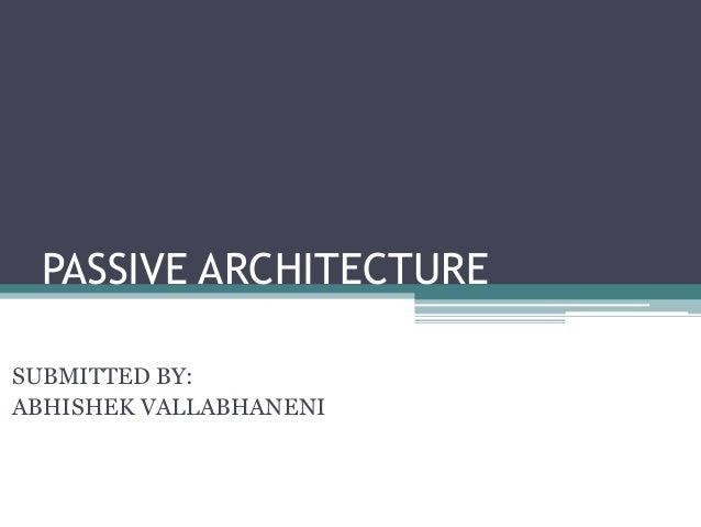 PASSIVE ARCHITECTURE  SUBMITTED BY:  ABHISHEK VALLABHANENI
