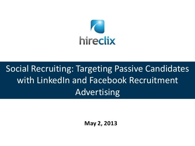 Social Recruiting: Targeting Passive Candidateswith LinkedIn and Facebook RecruitmentAdvertisingMay 2, 2013