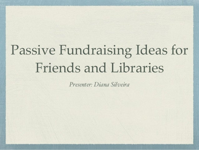 Passive Fundraising Ideas for Friends and Libraries Presenter: Diana Silveira