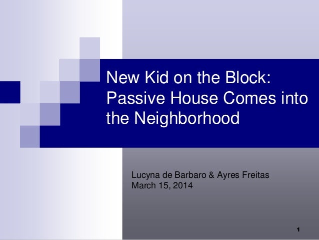 1 New Kid on the Block: Passive House Comes into the Neighborhood Lucyna de Barbaro & Ayres Freitas March 15, 2014