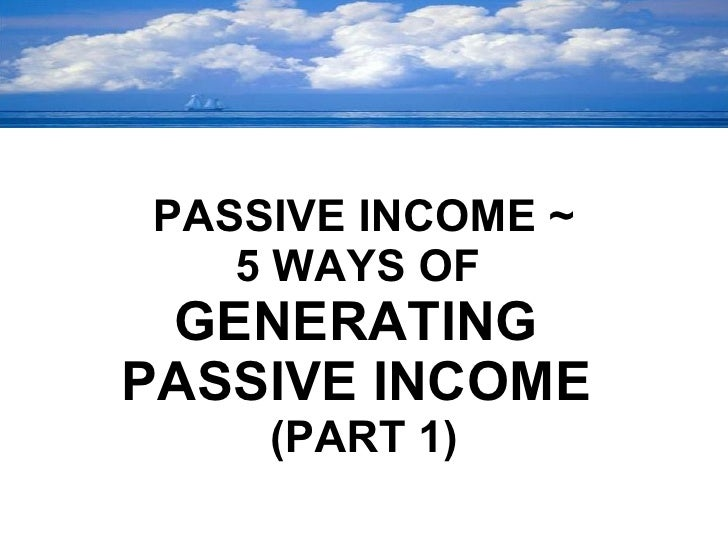 <ul><li>PASSIVE INCOME ~ </li></ul><ul><li>5 WAYS OF  </li></ul><ul><li>GENERATING  </li></ul><ul><li>PASSIVE INCOME  </li...