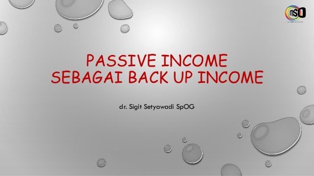 PASSIVE INCOME SEBAGAI BACK UP INCOME dr. Sigit Setyawadi SpOG
