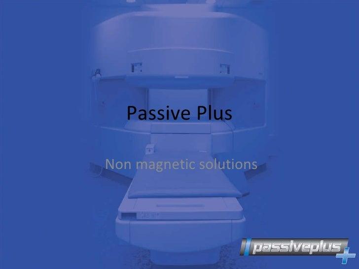 Passive Plus Non magnetic solutions