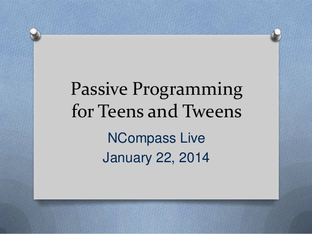 Passive Programming for Teens and Tweens NCompass Live January 22, 2014