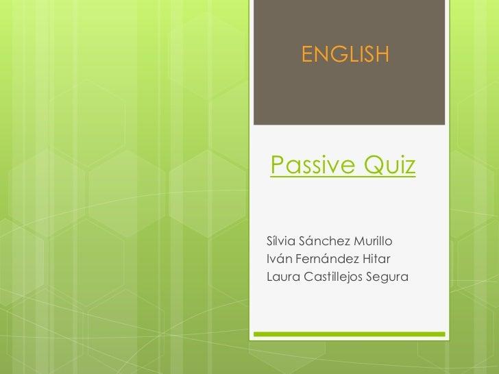 ENGLISH<br />PassiveQuiz<br />Sílvia Sánchez Murillo<br />Iván Fernández Hitar<br />Laura Castillejos Segura<br />