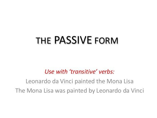 THE PASSIVE FORM         Use with 'transitive' verbs:   Leonardo da Vinci painted the Mona LisaThe Mona Lisa was painted b...