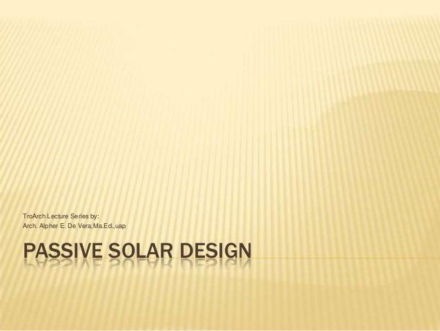 TroArch Lecture Series by: Arch. Alpher E. De Vera,Ma.Ed.,uap  PASSIVE SOLAR DESIGN