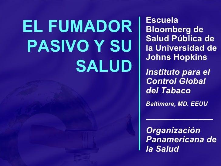 EL FUMADOR PASIVO Y SU SALUD Escuela Bloomberg de Salud Pública de la Universidad de Johns Hopkins Instituto para el Contr...
