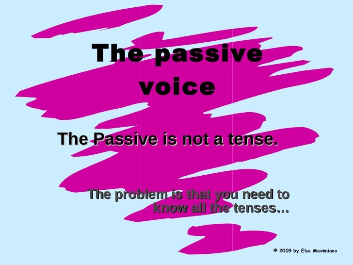 The passive voice The Passive is not a tense.   The problem is that you need to know all the tenses… © 2009 by Elsa Maximi...