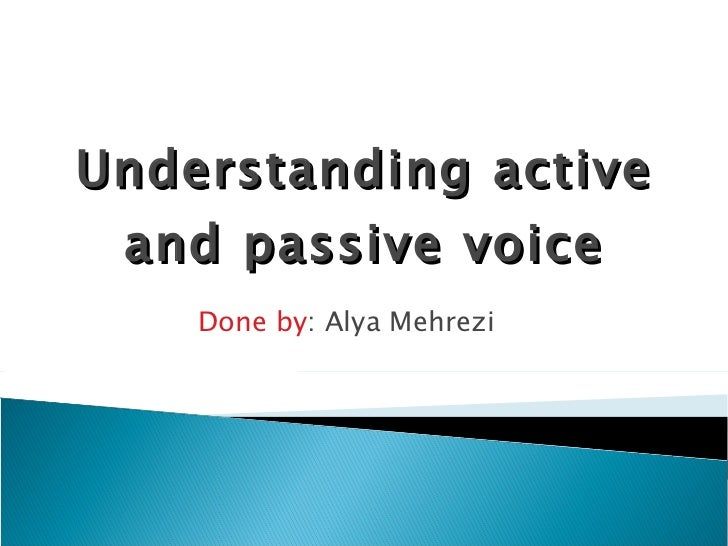Understanding active and passive voice Done by : Alya Mehrezi