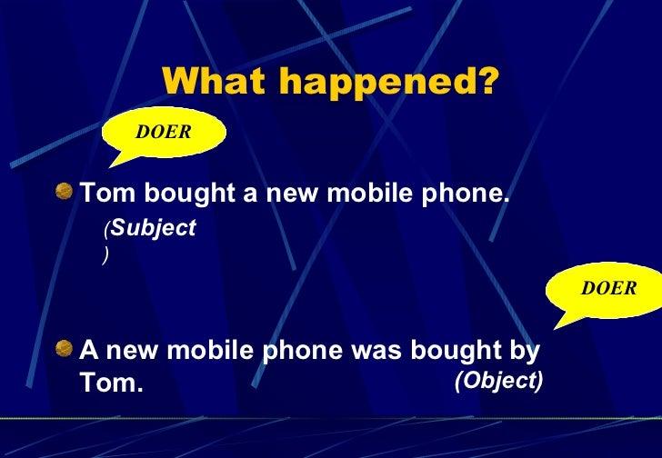 What happened? <ul><li>Tom bought a new mobile phone. </li></ul><ul><li>A new mobile phone was bought by Tom.   </li></ul>...