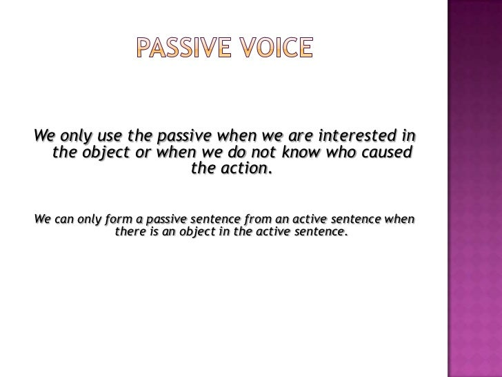Passive voice<br />We only use the passive when we are interested in the object or when we do not know who caused the acti...