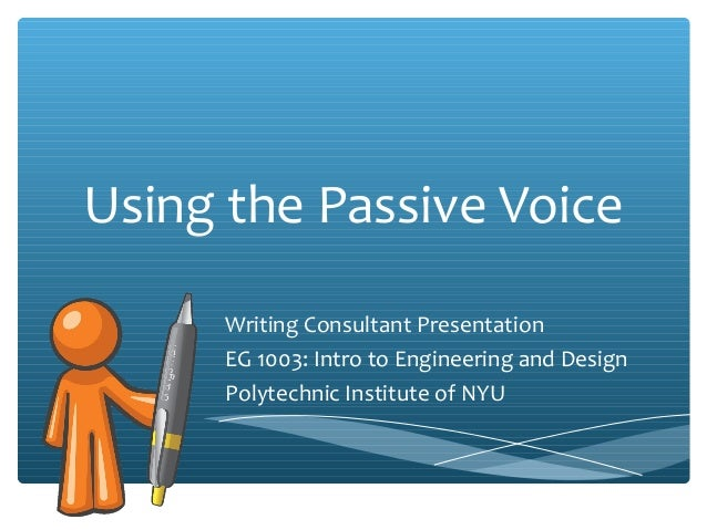 Using the Passive Voice Writing Consultant Presentation EG 1003: Intro to Engineering and Design Polytechnic Institute of ...