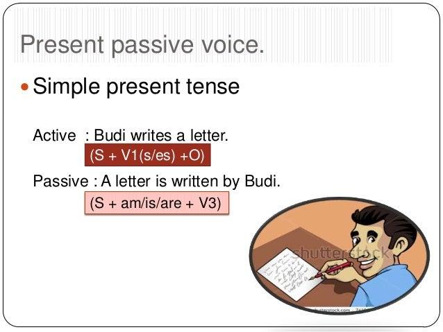 Present passive voice.  Simple present tense Active : Budi writes a letter. (S + V1(s/es) +O)  Passive : A letter is writ...