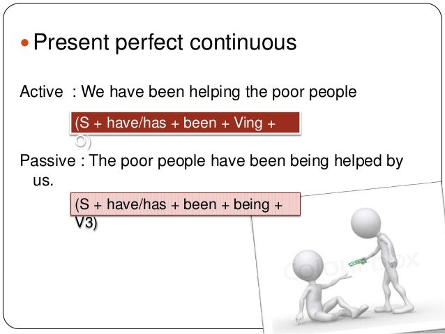  Present perfect continuous Active : We have been helping the poor people (S + have/has + been + Ving + O)  Passive : The...