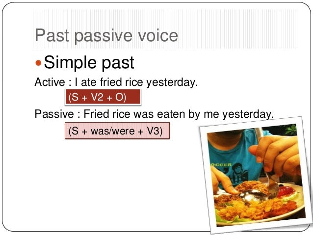 Past passive voice  Simple past Active : I ate fried rice yesterday. (S + V2 + O)  Passive : Fried rice was eaten by me y...