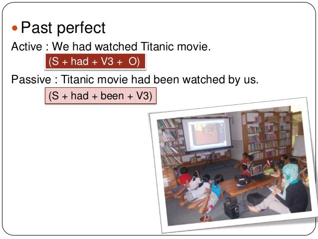  Past perfect Active : We had watched Titanic movie. (S + had + V3 + O)  Passive : Titanic movie had been watched by us. ...