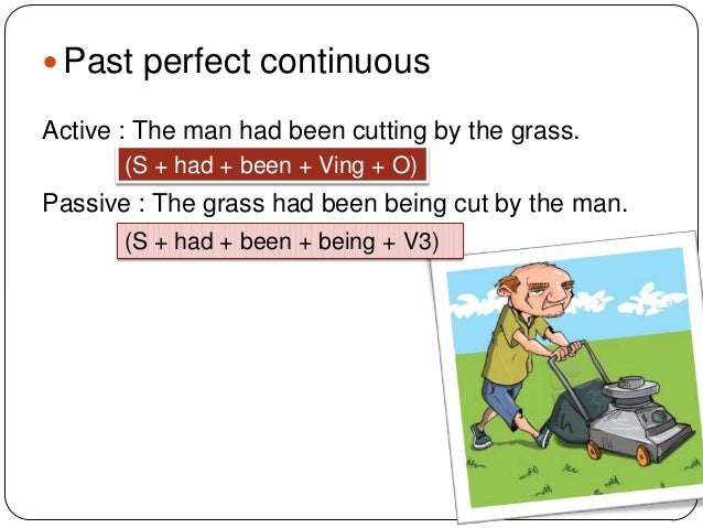  Past perfect continuous Active : The man had been cutting by the grass. (S + had + been + Ving + O)  Passive : The grass...