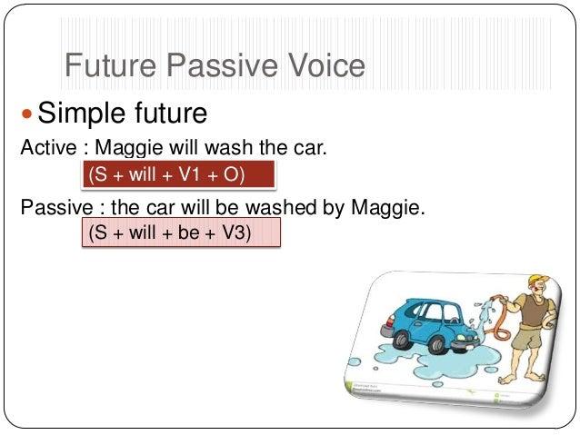 Future Passive Voice  Simple future Active : Maggie will wash the car. (S + will + V1 + O)  Passive : the car will be was...