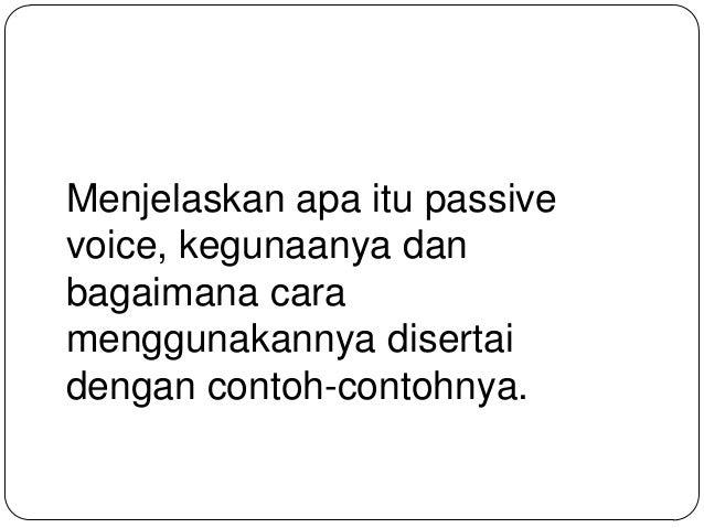 Menjelaskan apa itu passive voice, kegunaanya dan bagaimana cara menggunakannya disertai dengan contoh-contohnya.