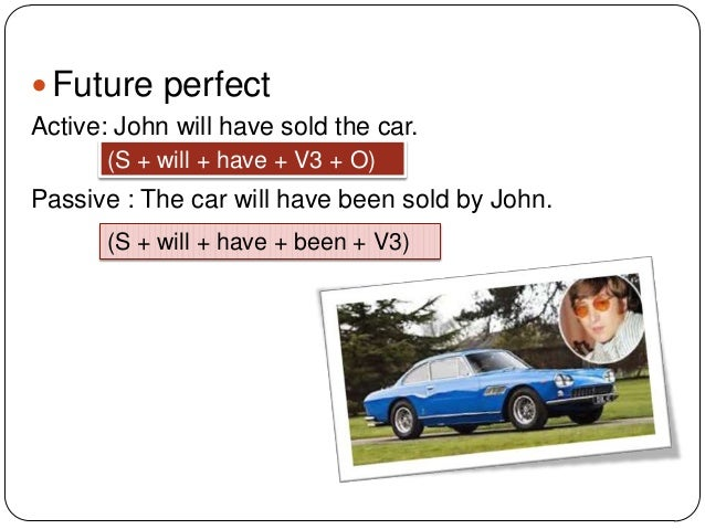  Future perfect Active: John will have sold the car. (S + will + have + V3 + O)  Passive : The car will have been sold by...