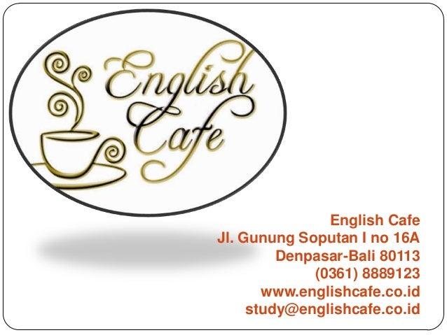 English Cafe Jl. Gunung Soputan I no 16A Denpasar-Bali 80113 (0361) 8889123 www.englishcafe.co.id study@englishcafe.co.id