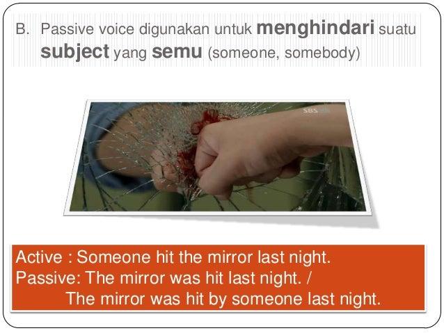B. Passive voice digunakan untuk menghindari suatu  subject yang semu (someone, somebody)  Active : Someone hit the mirror...