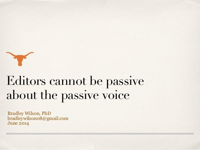 Editors cannot be passive about the passive voice Bradley Wilson, PhD bradleywilson08@gmail.com June 2014