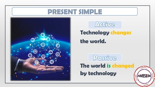 Technology changes the world. The world is changed by technology PRESENT SIMPLE