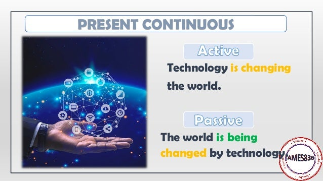 Technology is changing the world. The world is being changed by technology. PRESENT CONTINUOUS