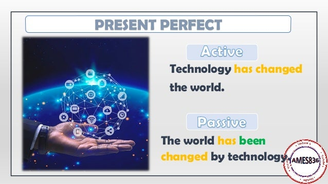 Technology has changed the world. The world has been changed by technology. PRESENT PERFECT