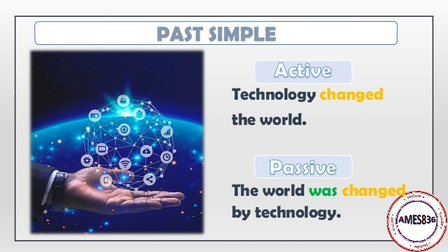 Technology changed the world. The world was changed by technology. PAST SIMPLE