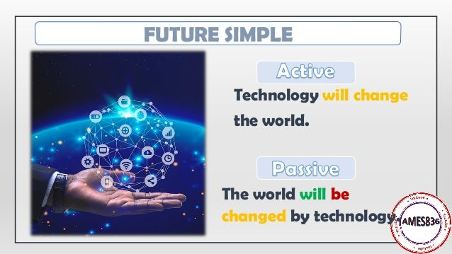 Technology will change the world. The world will be changed by technology. FUTURE SIMPLE