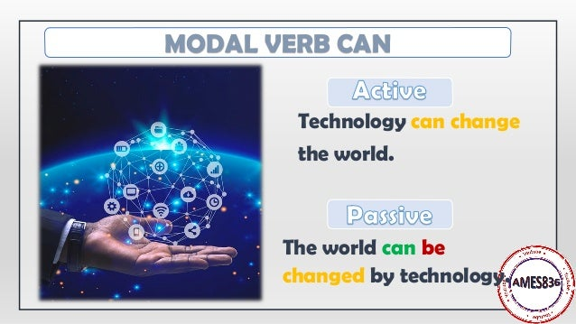 Technology can change the world. The world can be changed by technology. MODAL VERB CAN