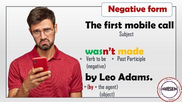The first mobile call wasn't made by Leo Adams. Subject Verb to be (negative) Past Participle+ + (by + the agent) (object)...