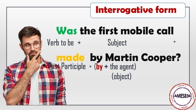 Was the first mobile call made by Martin Cooper? Verb to be + Subject + Past Participle (by + the agent) (object) + Interr...