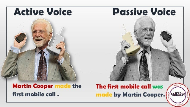 Martin Cooper made the first mobile call . The first mobile call was made by Martin Cooper. Active Voice Passive Voice