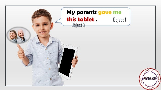 My parents gave me this tablet . Object 1 Object 2