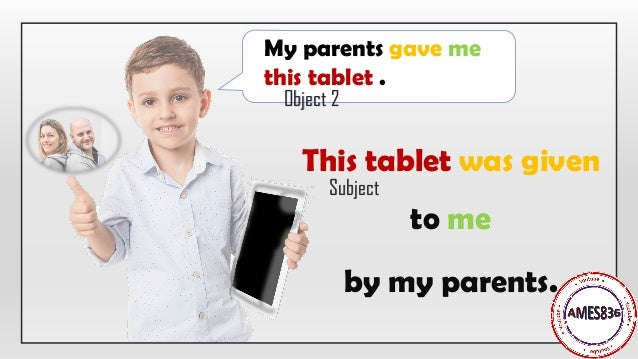 This tablet was given to me by my parents. My parents gave me this tablet . Object 2 Subject