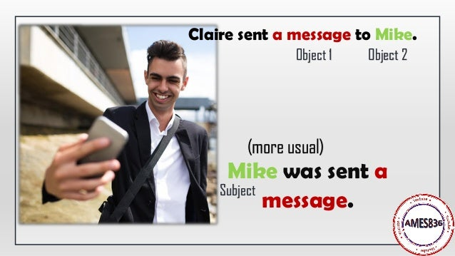 Mike was sent a message. Claire sent a message to Mike. Subject (more usual) Object 1 Object 2