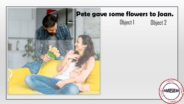 Pete gave some flowers to Joan. Object 1 Object 2