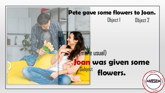 Joan was given some flowers. Pete gave some flowers to Joan. Subject (more usual) Object 1 Object 2