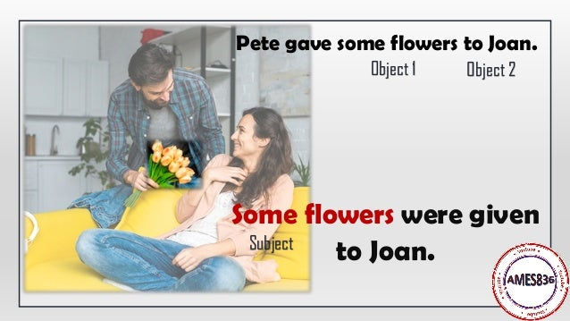 Some flowers were given to Joan. Pete gave some flowers to Joan. Subject Object 1 Object 2