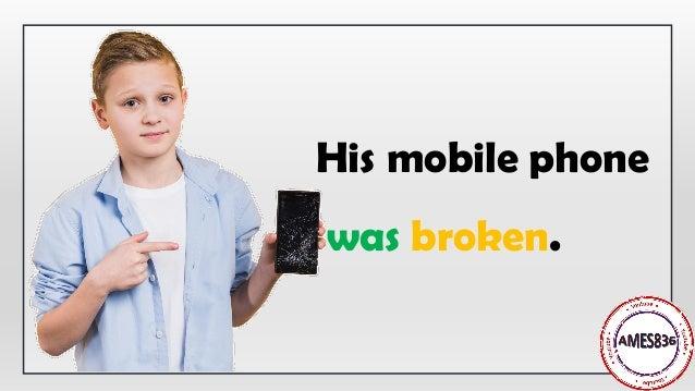 His mobile phone was broken.