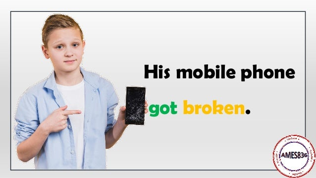 His mobile phone got broken.
