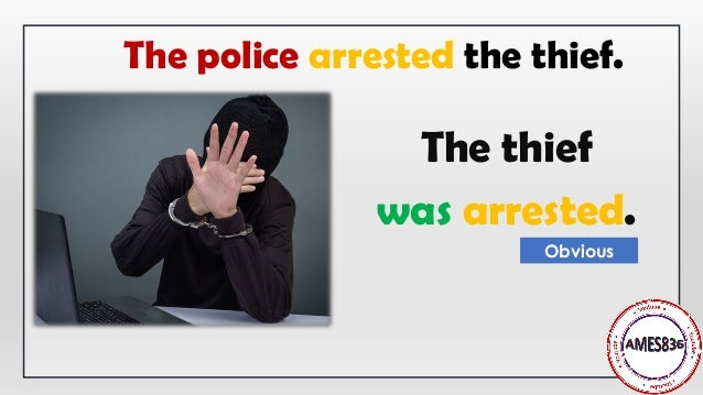 The thief was arrested. Obvious The police arrested the thief.
