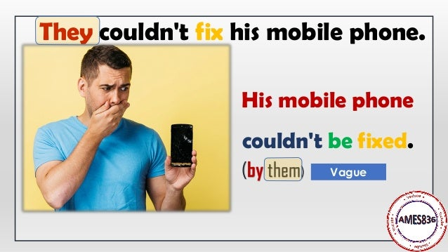 His mobile phone couldn't be fixed. They couldn't fix his mobile phone. (by them) Vague