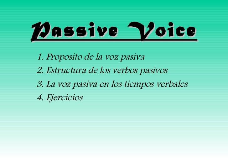 Passive Voice1. Proposito de la voz pasiva2. Estructura de los verbos pasivos3. La voz pasiva en los tiempos verbales4. Ej...