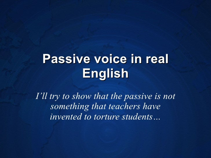 Passive voice in real English I'll try to show that the passive is not something that teachers have invented to torture st...